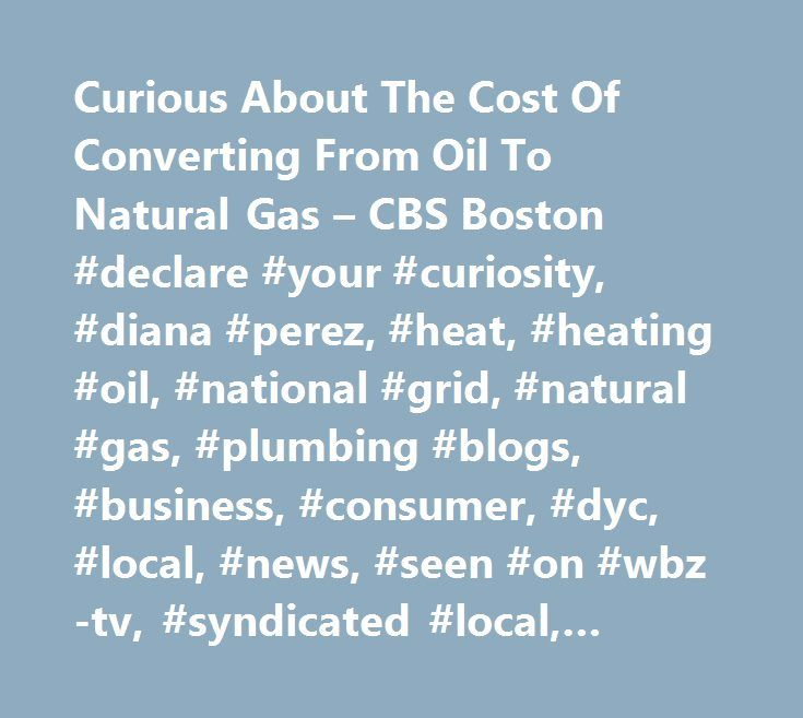 Curious About The Cost Of Converting From Oil To Natural Gas – CBS Boston #declare #your #curiosity, #diana #perez, #heat, #heating #oil, #national #grid, #natural #gas, #plumbing #blogs, #business, #consumer, #dyc, #local, #news, #seen #on #wbz-tv, #syndicated #local, #watch #+ #listen http://ireland.remmont.com/curious-about-the-cost-of-converting-from-oil-to-natural-gas-cbs-boston-declare-your-curiosity-diana-perez-heat-heating-oil-national-grid-natural-gas-plumbing-blogs-business/  #…