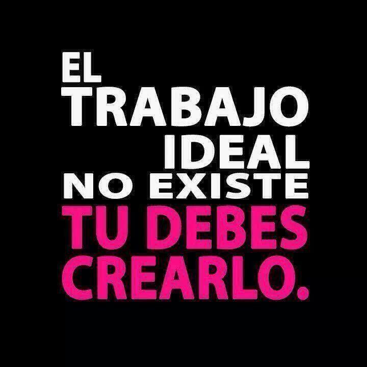 El trabajo ideal no existe, tú debes crearlo