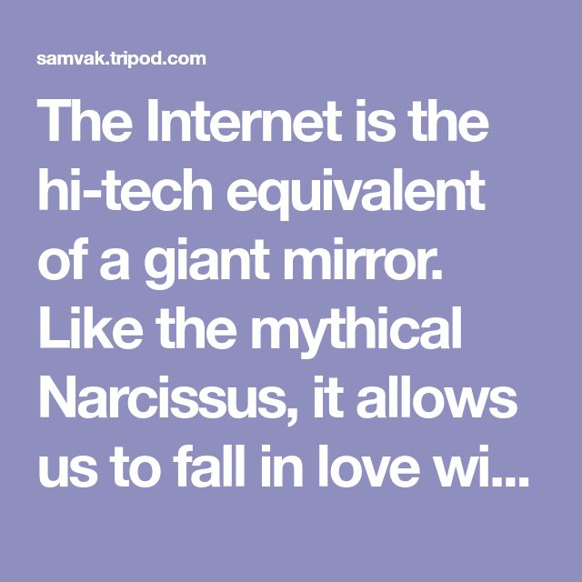 The Internet is the hi-tech equivalent of a giant mirror. Like the mythical Narcissus, it allows us to fall in love with our reflection every day anew. We gaze into the depths of the Internet to reassure ourselves of our continuity and very existence. It is our modern photo album; a repository of snippets of our lives; and our external memory. In psychoanalytic terms, the Internet replaces some of our ego functions: it regulates our sense of self-worth; puts us in touch with reality and…
