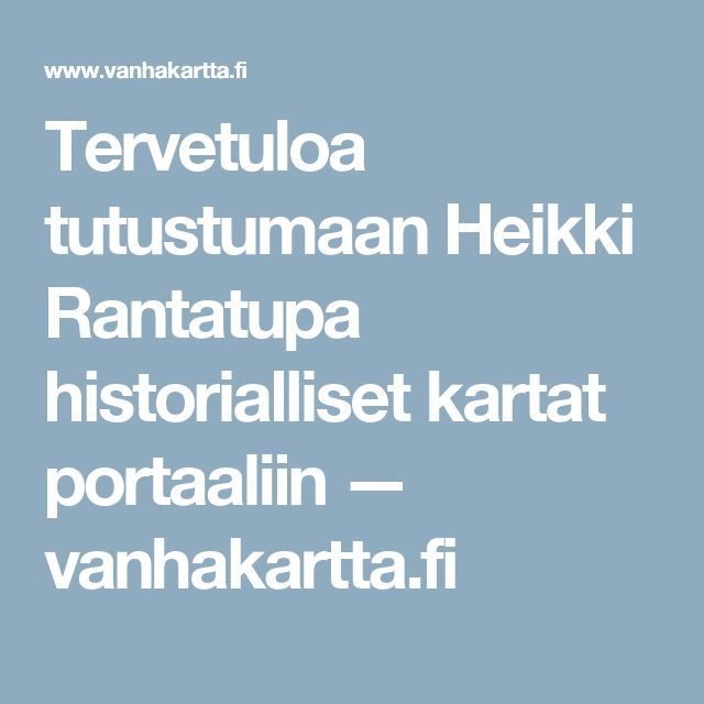 Tervetuloa tutustumaan Heikki Rantatupa historialliset kartat portaaliin — vanhakartta.fi