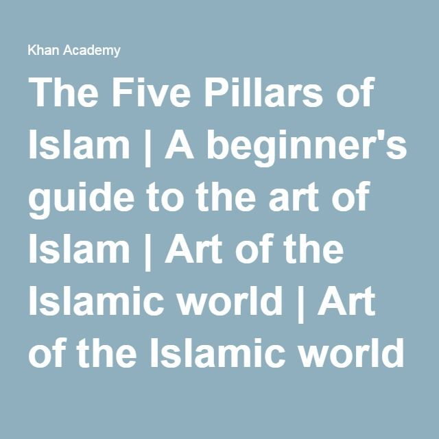 The Five Pillars of Islam | A beginner's guide to the art of Islam | Art of the Islamic world | Art of the Islamic world | Khan Academy