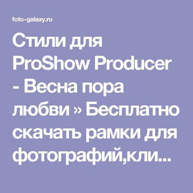 Стили для ProShow Producer - Весна пора любви » Бесплатно скачать рамки для фотографий,клипарт,шрифты,шаблоны для Photoshop,костюмы,рамки для фотошопа,обои,фоторамки,DVD обложки,футажи,свадебные футажи,детские футажи,школьные футажи,видеоредакторы,видеоуроки,скрап-наборы