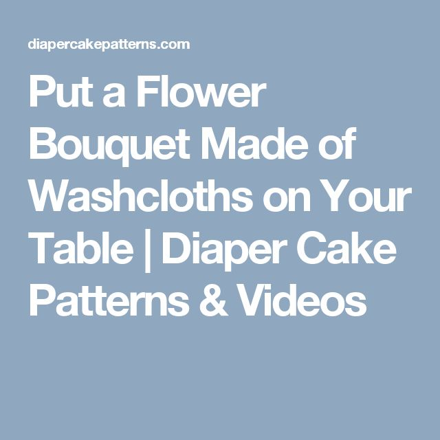 Put a Flower Bouquet Made of Washcloths on Your Table | Diaper Cake Patterns & Videos