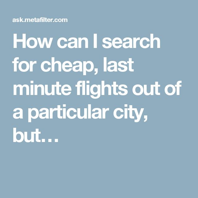 How can I search for cheap, last minute flights out of a particular city, but…
