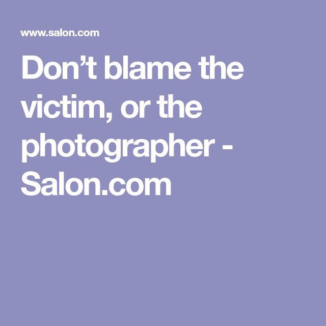 Don't blame the victim, or the photographer  - Salon.com