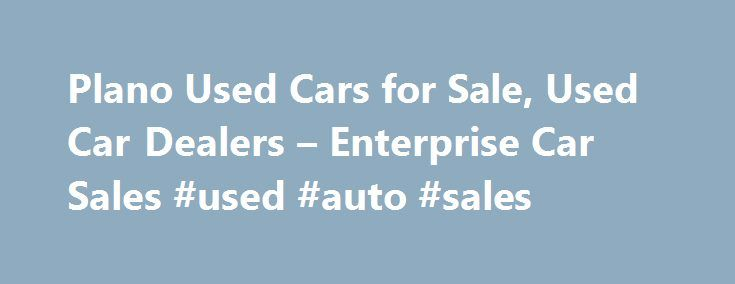 Plano Used Cars for Sale, Used Car Dealers – Enterprise Car Sales #used #auto #sales http://cars.remmont.com/plano-used-cars-for-sale-used-car-dealers-enterprise-car-sales-used-auto-sales/  #used car lot # Used Cars Plano, TX Our used car dealers have more than 120 makes and models of used autos and trucks, including domestic and import used cars for sale in Plano. Used vehicles are hand selected, most from our fleet of more than 700,000 used cars, trucks, and SUVs with unsurpassed…