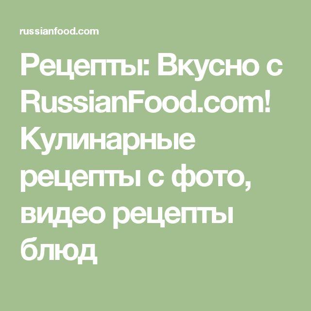 Рецепты: Вкусно с RussianFood.com! Кулинарные рецепты с фото, видео рецепты блюд