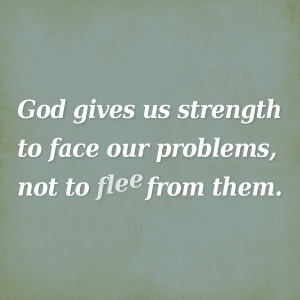God gives us strength to face our problems not to flee from them
