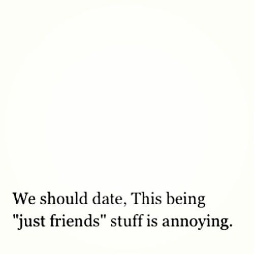 """we should date. this being """"just friends"""" stuff is annoying."""