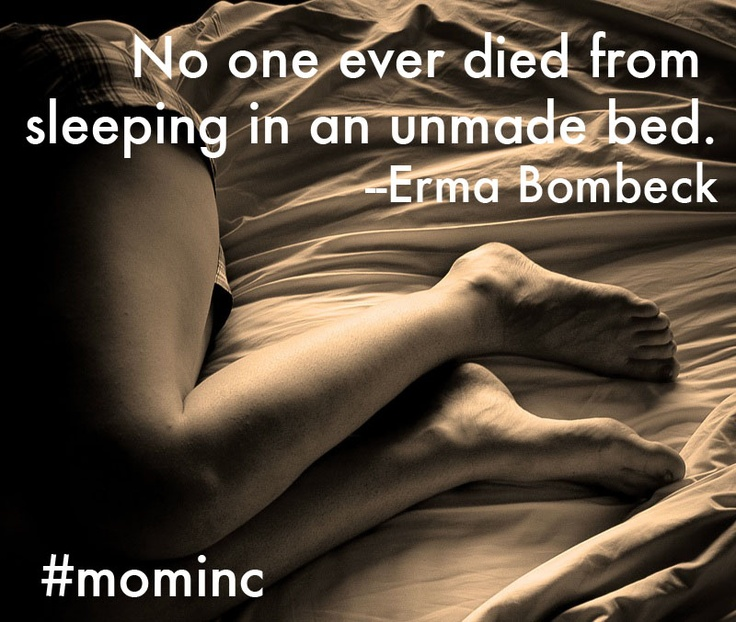 No one ever died from sleeping in an unmade bed. --Erma Bombeck #mominc #sleep