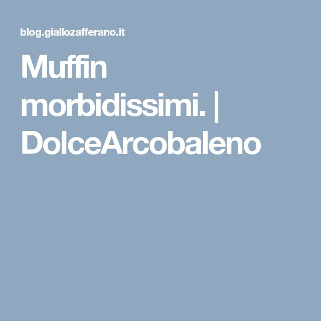 Muffin morbidissimi. | DolceArcobaleno