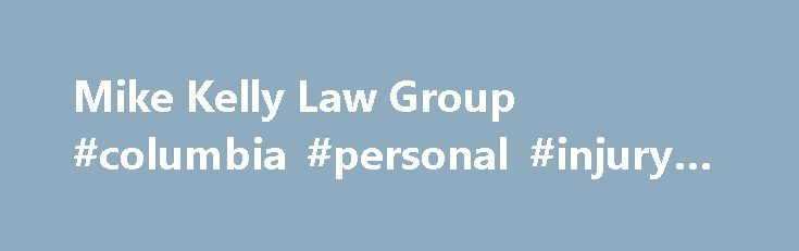 Mike Kelly Law Group #columbia #personal #injury #attorney http://canada.nef2.com/mike-kelly-law-group-columbia-personal-injury-attorney/  # Practice Areas Our Legal Team Practice Areas Our Legal Team Mike Kelly Law Group, Personal Injury Attorneys In SC Within a few moments, an accident can devastate your life. You may go from being an able-bodied person able to work to someone who is incapacitated with temporary or permanent injuries. The insurance companies lawyer may quickly step in and…