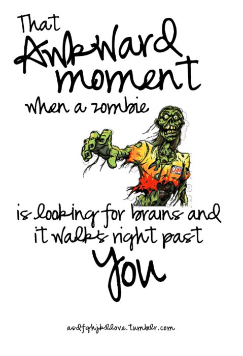 that awkward moment when a zombie is looking for brains and walks right past you...  bwahahahaha