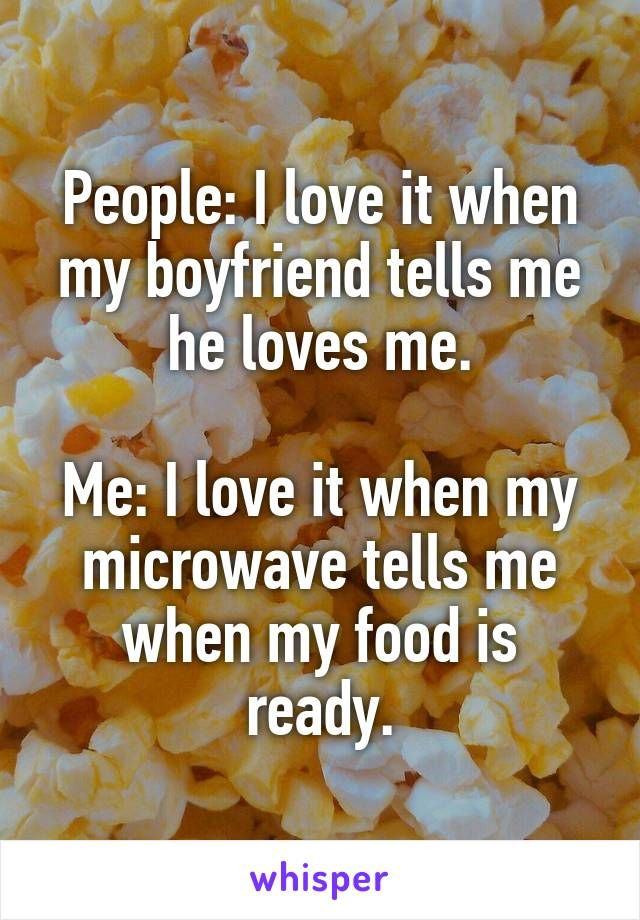 People: I love it when my boyfriend tells me he loves me.  Me: I love it when my microwave tells me when my food is ready.