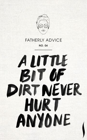 A little bit of fatherly advice :) Remember to get outside and get some dirt under the fingernails this weekend!