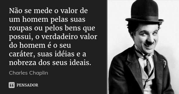 Não se mede o valor de um homem pelas suas roupas ou pelos bens que possui, o verdadeiro valor do homem é o seu caráter, suas idéias e a nobreza dos seus ideais. — Charles Chaplin