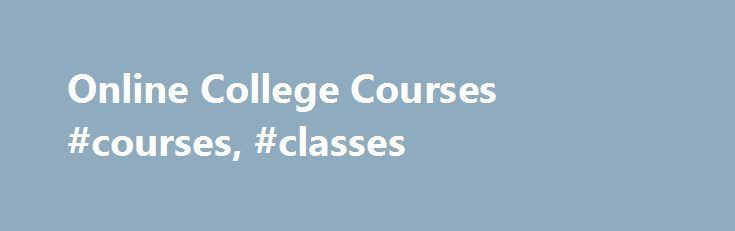 Online College Courses #courses, #classes http://tanzania.nef2.com/online-college-courses-courses-classes/  # Online College Courses Courses for high school juniors and seniors Are you interested in taking online classes for college credit? View our list of college courses for high school students. If you would like to take courses in residence, we offer a number of courses on our campus in Greenville, S.C. Contact our Admission office to learn more. Taking English or math 100-level courses?…