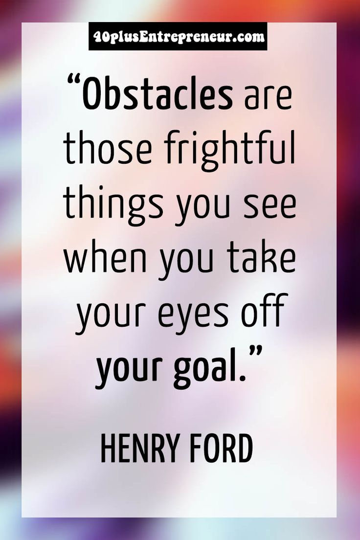 """Obstacles are those frightful things you see when you take your eyes off your goal"" - Henry Ford quote 