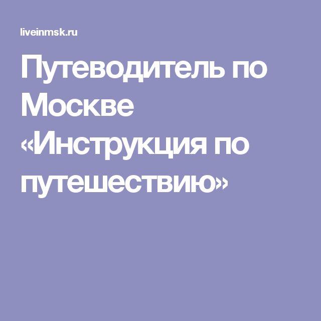 Путеводитель по Москве «Инструкция по путешествию»