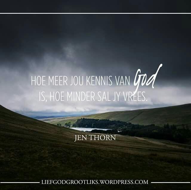 Hoe meer jou kennis van God is, hoe minder sal jy vrees. - Jennifer Schade Thorn  https://liefgodgrootliks.wordpress.com/2017/03/24/nie-nodig-om-te-vrees-nie/