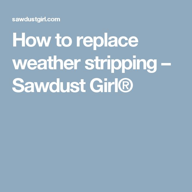 How to replace weather stripping – Sawdust Girl®