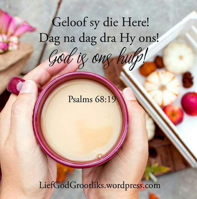 """Psalms 68:19  Geloof sy die Here! Dag na dag dra Hy ons! God is ons hulp! Sela   """"Alle lof aan die Here, aan  God my Verlosser, wat daagliks my las dra """""""