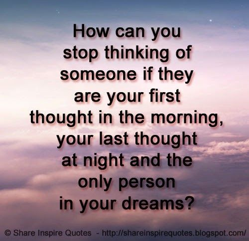 How can you stop thinking of someone if they are your first thought in the morning, your last thought at night and the only person in your dreams?  #Love #lovelessons #loveadvice #lovequotes #quotesonlove #lovequotesandsayings #stop #thinking #morning #night #dreams #shareinspirequotes #share #inspire #quotes #whatsapp