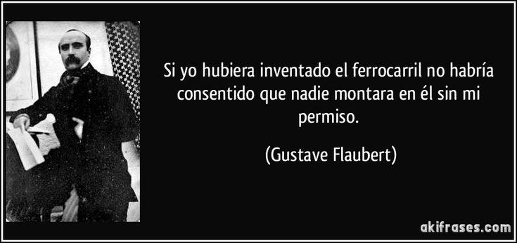 Si yo hubiera inventado el ferrocarril no habría consentido que nadie montara en él sin mi permiso. (Gustave Flaubert)