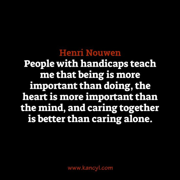 """People with handicaps teach me that being is more important than doing, the heart is more important than the mind, and caring together is better than caring alone."", Henri Nouwen"