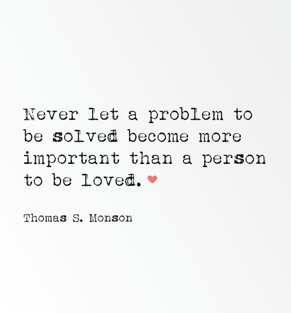 Never let a problem to be solved become more important than a person to be loved. -President Monson #LDS