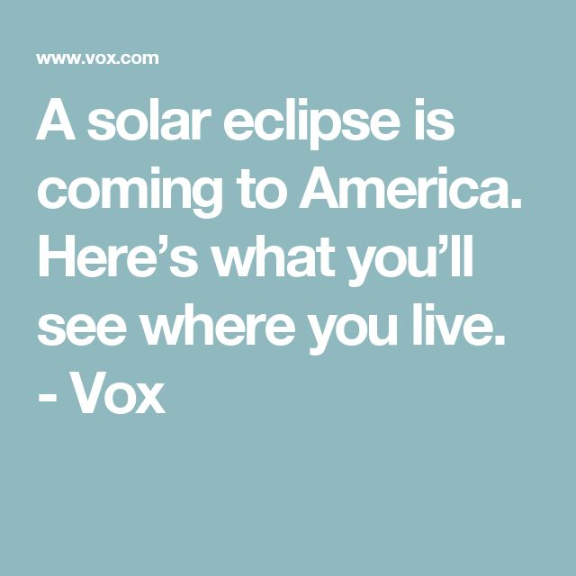 A solar eclipse is coming to America. Here's what you'll see where you live. - Vox