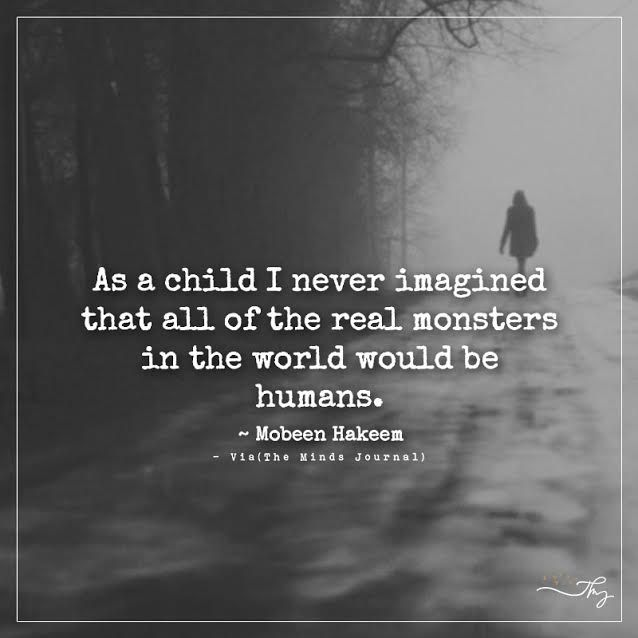 As a child I never imagined that all of the real monsters in the world would be humans. - http://themindsjournal.com/as-a-child-i-never-imagined-that-all-of-the-real-monsters-in-the-world-would-be-humans/