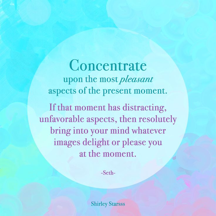"""""""Concentrate upon the present moment but more, concentrate upon the most pleasant aspects of the present moment. If that moment has distracting, unfavorable aspects, then resolutely bring into your mind whatever images delight or please you at the moment."""" Click through to my tumblr to read full quote <3 #Seth #MindOverMatter #Metaphysics #Metaphysical #Quotes #ShirleyStarsss #ArtRage"""