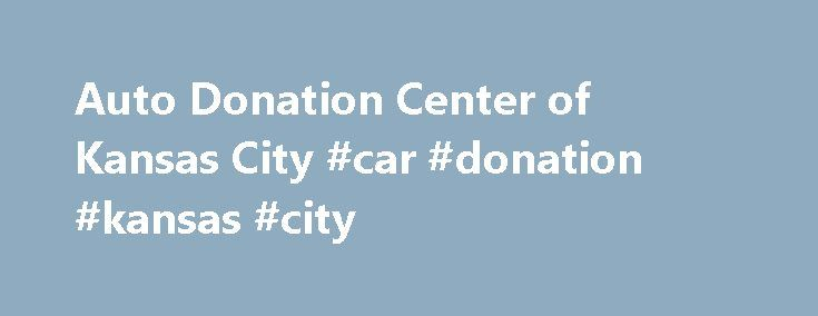 Auto Donation Center of Kansas City #car #donation #kansas #city http://illinois.remmont.com/auto-donation-center-of-kansas-city-car-donation-kansas-city/  # Auto Donation Center of Kansas City How Vehicle Donations Benefit You Not only does your vehicle donation help us in the fight against childhood cancer, but it's tax deductible and convenient. That's because we are a non profit organization with a 501(c)(3) ruling from the IRS. In fact you might be able to save more money with a tax…