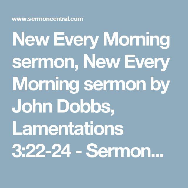 New Every Morning sermon, New Every Morning sermon by John Dobbs, Lamentations 3:22-24 - SermonCentral.com
