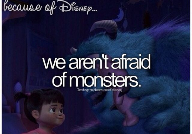 Because of Disney we aren't afraid of monsters.