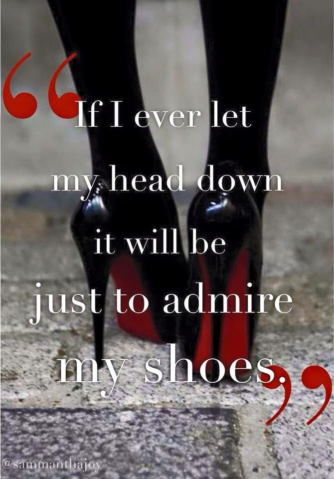 If I ever let my head down it will just be to admire my shoes ...