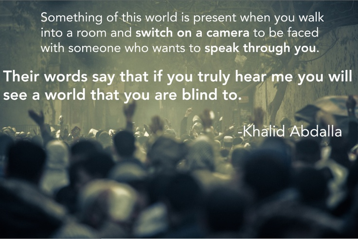 KHALID ABDALLA: Something of this world is present when you walk into a room and switch on a camera to be faced with someone who wants to speak through you. Their words say that if you truly hear me, you will see a world that you are blind to.