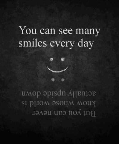 You can see many smiles every day, but you can never know whose world is actually upside down.