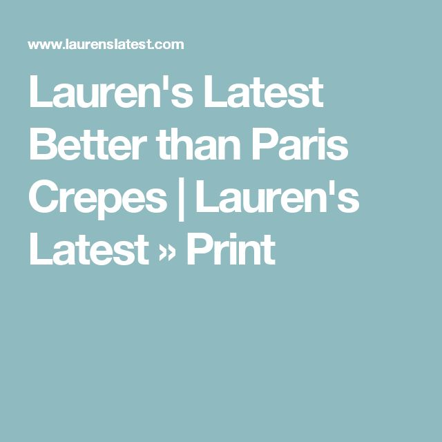 Lauren's Latest Better than Paris Crepes   Lauren's Latest » Print