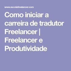 Como iniciar a carreira de tradutor Freelancer   Freelancer e Produtividade