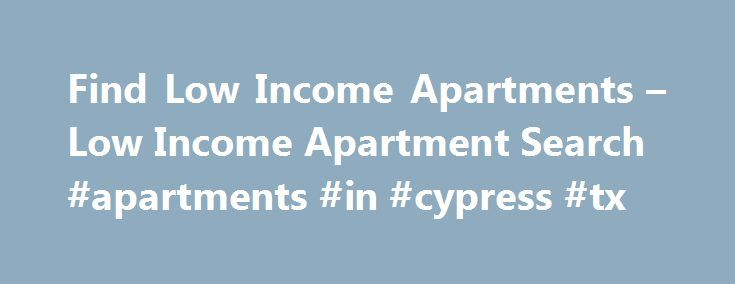 Find Low Income Apartments – Low Income Apartment Search #apartments #in #cypress #tx http://apartment.remmont.com/find-low-income-apartments-low-income-apartment-search-apartments-in-cypress-tx/  #low income apartments # Search Low Income Apartments Find Low Income Apartments for Rent Let Apartment Guide help you stretch your dollar and find the perfect low income apartment for rent in the area you want to live in. Selecting a low income apartment may seem like a daunting task, particularly…