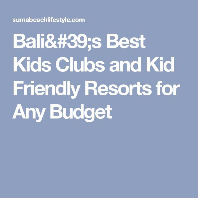 Bali's Best Kids Clubs and Kid Friendly Resorts for Any Budget