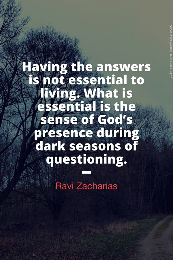 Having the answers is not essential to living. What is essential is the sense of God's presence during dark seasons of questioning.