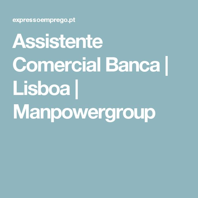 Assistente Comercial Banca   Lisboa    Manpowergroup