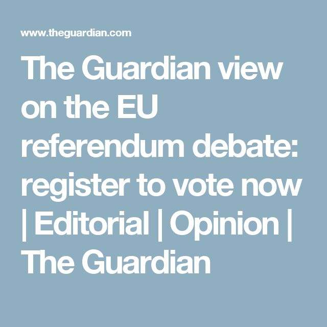 The Guardian view on the EU referendum debate: register to vote now | Editorial | Opinion | The Guardian