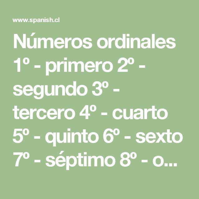 Números ordinales 1º - primero 2º - segundo 3º - tercero 4º - cuarto 5º - quinto 6º - sexto 7º - séptimo 8º - octavo 9º - noveno 10º - décimo 11º - decimoprimero / undécimo 12º - decimosegundo / duodécimo 13º - decimotercero 14º - decimocuarto 15º - decimoquinto 16º - decimosexto 17º - decimoséptimo 18º - decimoctavo 19º - decimonoveno 20º - vigésimo 21º - vigésimo primero 22º - vigésimo segundo 23º - vigésimo tercero 30º - trigésimo 40º - cuadragésimo 50º - quincuagésimo 60º - sexagésimo…