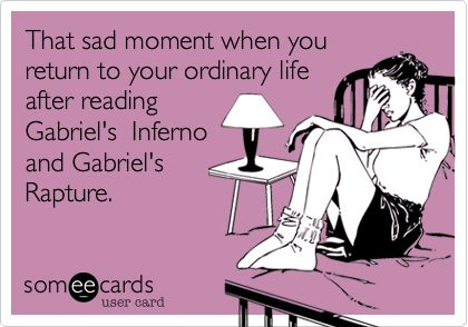 That sad moment when you return to your ordinary life after reading Gabriel's Inferno and Gabriel's Rapture.