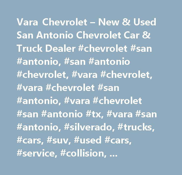 Vara Chevrolet – New & Used San Antonio Chevrolet Car & Truck Dealer #chevrolet #san #antonio, #san #antonio #chevrolet, #vara #chevrolet, #vara #chevrolet #san #antonio, #vara #chevrolet #san #antonio #tx, #vara #san #antonio, #silverado, #trucks, #cars, #suv, #used #cars, #service, #collision, #parts, #customizing, #striping, #silverado #1500, #new #cars, #new #trucks, #accessories, #gm, #west #texas #dealerships, #silverado #san #antonio, #vara, #domingo #vara, #body #shop, #san #antonio…