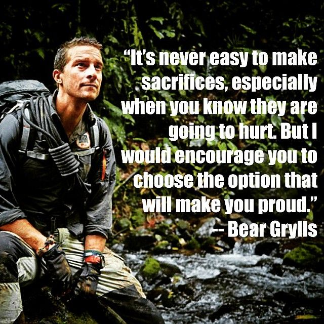 """It's never easy to make sacrifices, especially when you know they are going to hurt. But I would encourage you to choose the option that will make you proud."" #bginspiration #beargrylls #inspirationalquotes  @KarinaReissman http://www.beargryllsonline.com/bginspiration/"